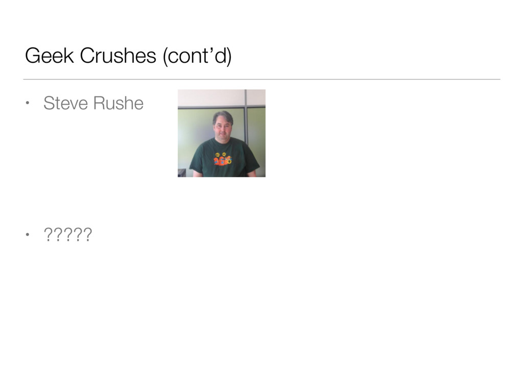 Geek Crushes (cont'd) • Steve Rushe • ?????