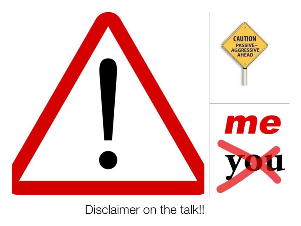 Disclaimer on the talk!!