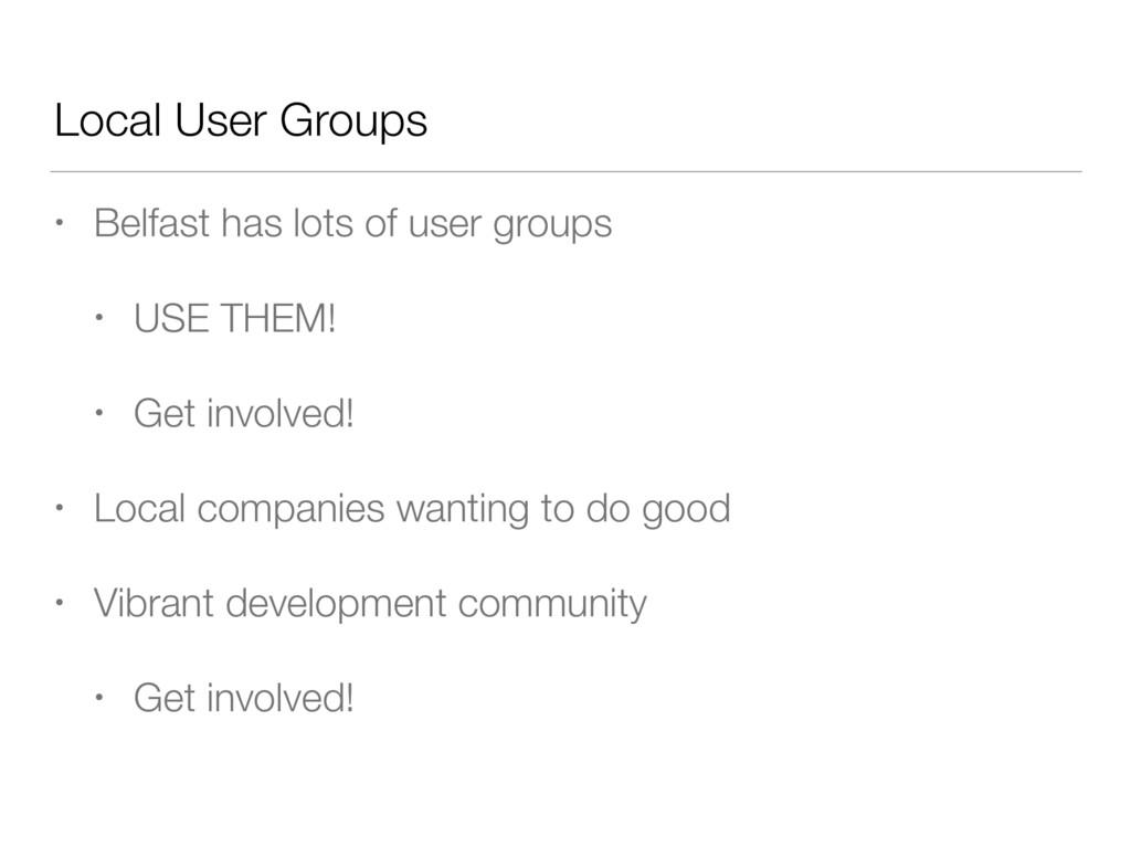 Local User Groups • Belfast has lots of user gr...