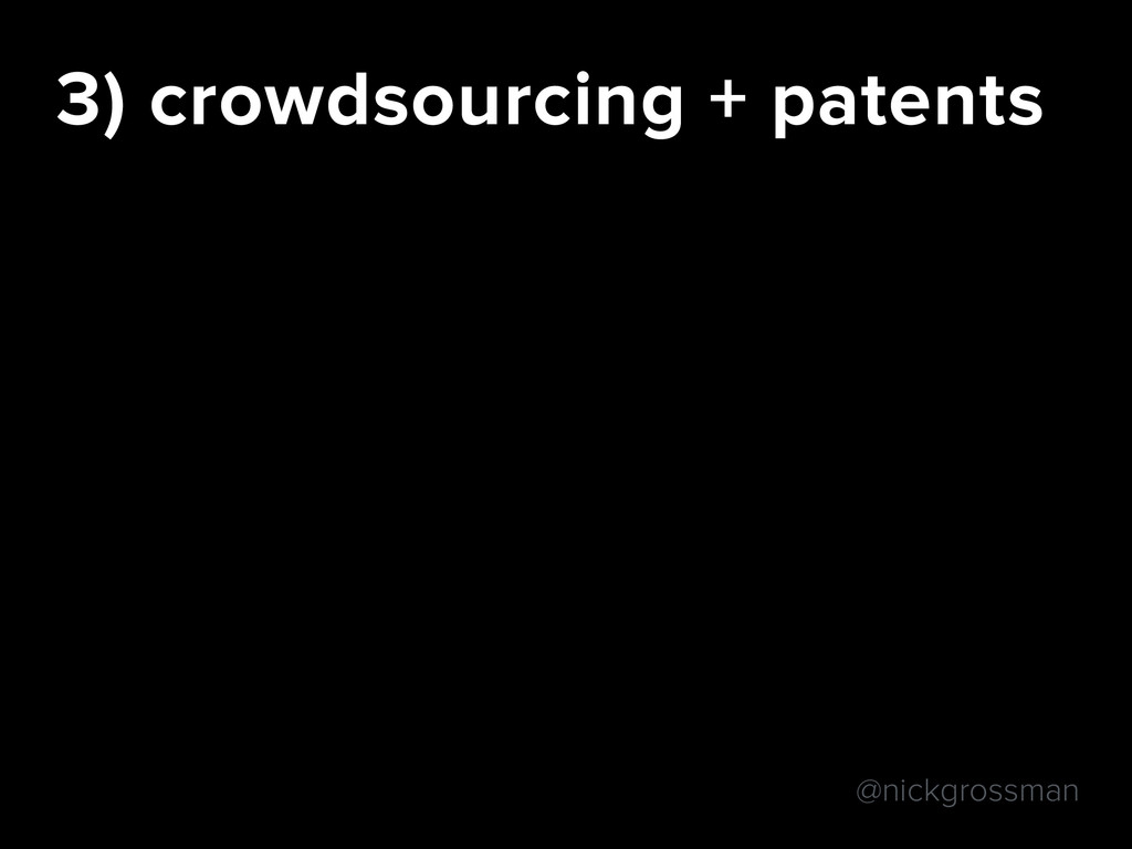 @nickgrossman 3) crowdsourcing + patents