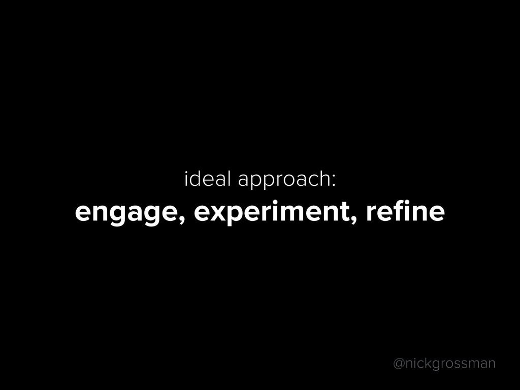 @nickgrossman ideal approach: engage, experimen...