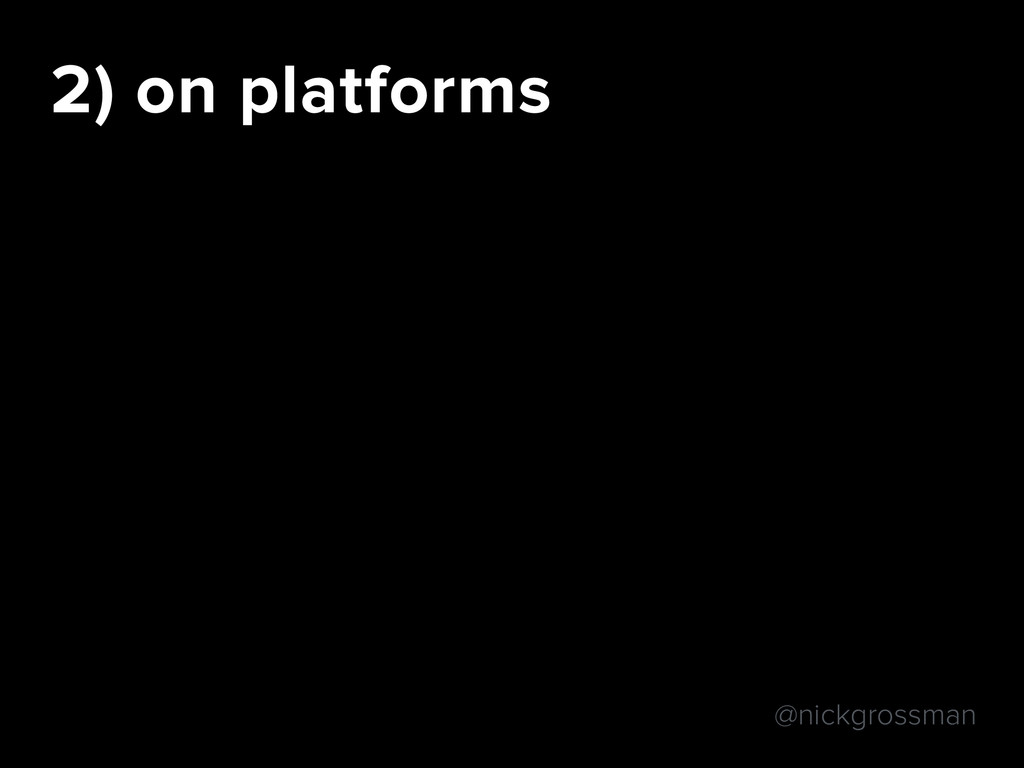 @nickgrossman 2) on platforms