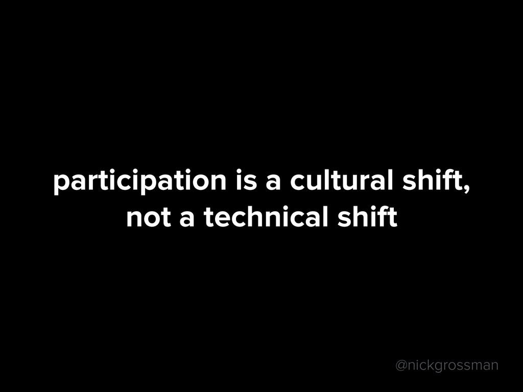 @nickgrossman participation is a cultural shift...