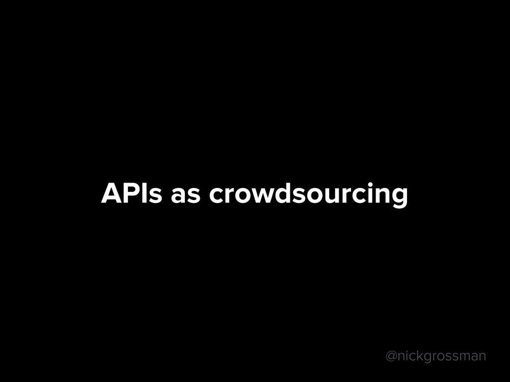@nickgrossman APIs as crowdsourcing