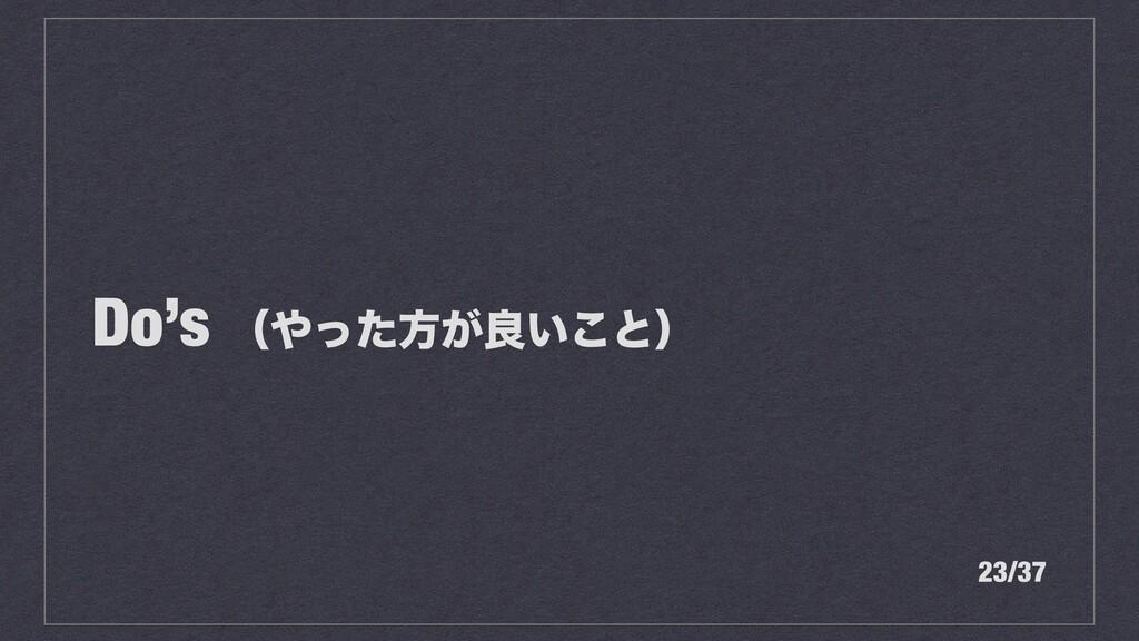 Do's ʢͬͨํ͕ྑ͍͜ͱʣ 23/37