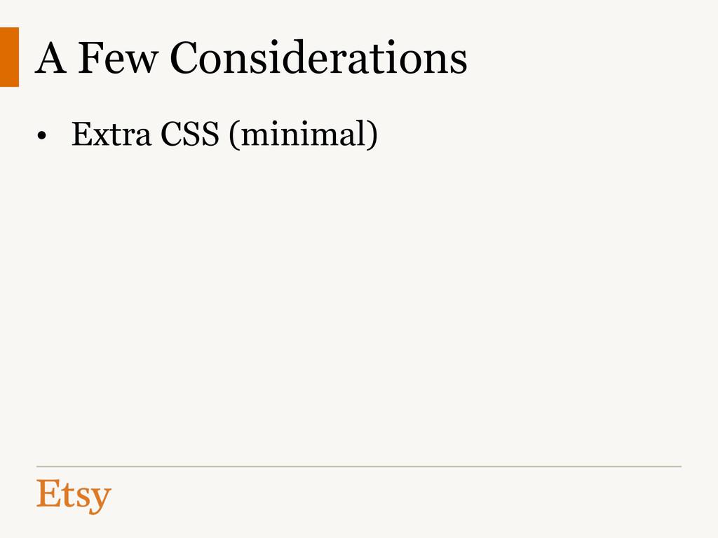 A Few Considerations • Extra CSS (minimal)