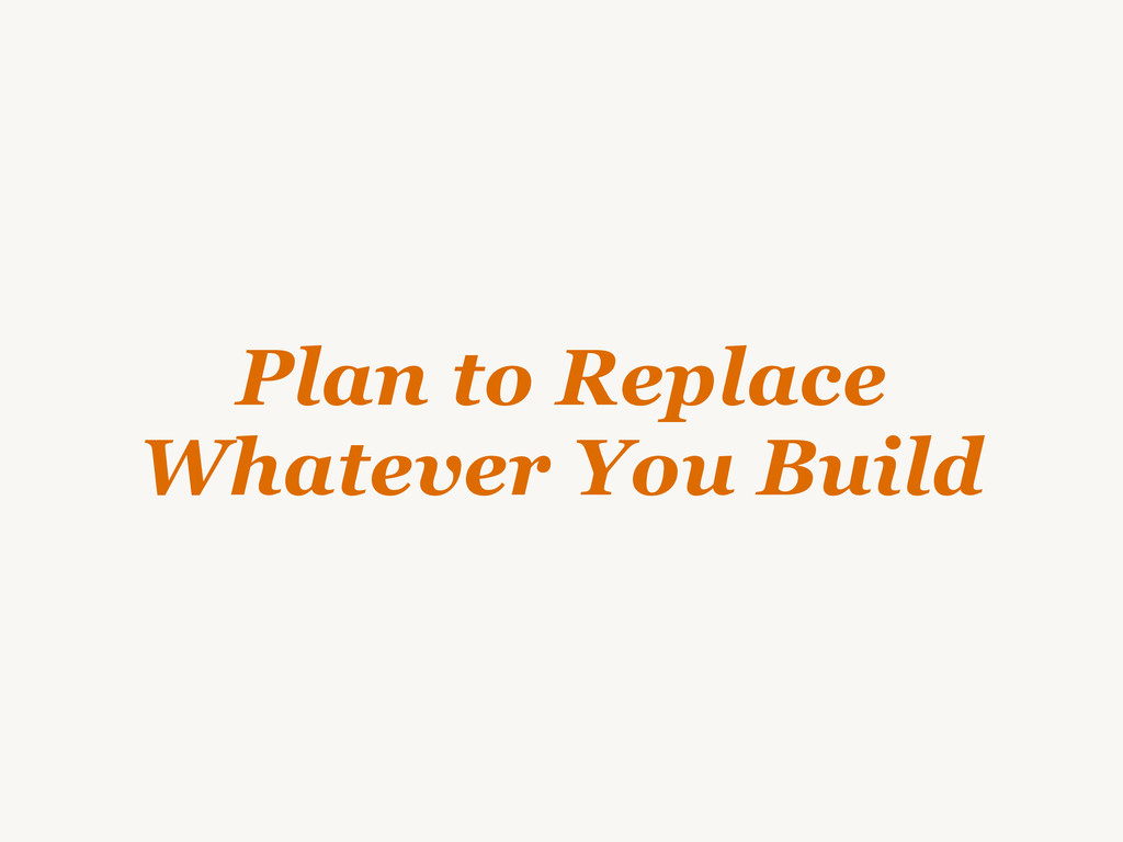 Plan to Replace Whatever You Build