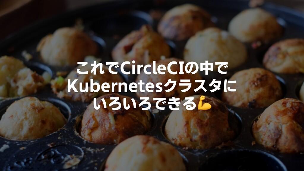 これでCircleCIの中で Kubernetesクラスタに いろいろできる