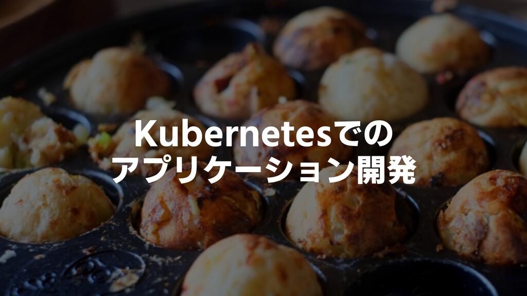 Kubernetesでの アプリケーション開発