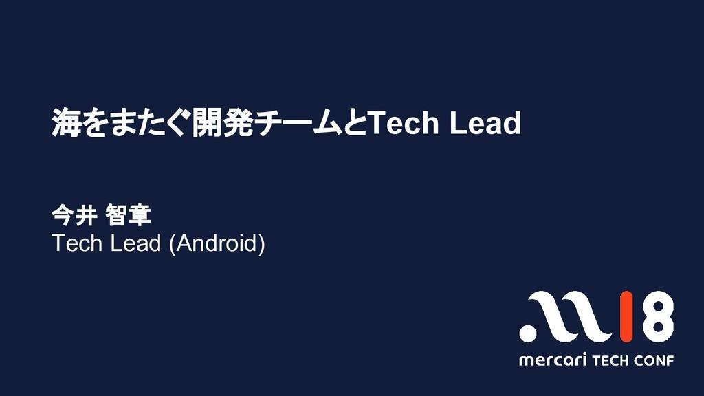 海をまたぐ開発チームとTech Lead 今井 智章 Tech Lead (Android)