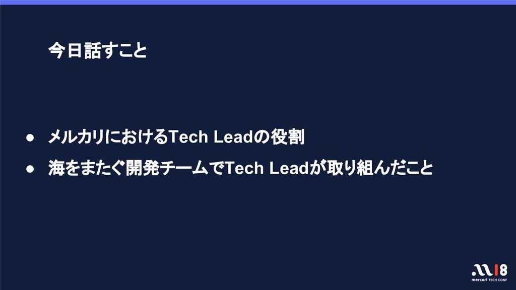● メルカリにおけるTech Leadの役割 ● 海をまたぐ開発チームでTech Leadが取...