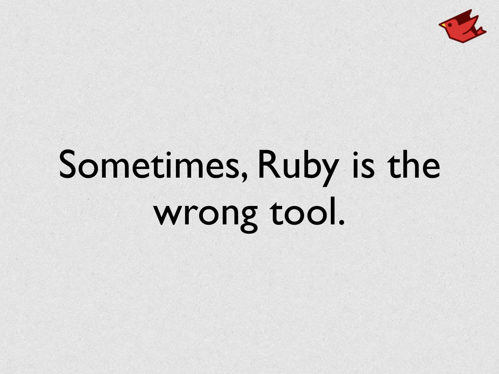 Sometimes, Ruby is the wrong tool.