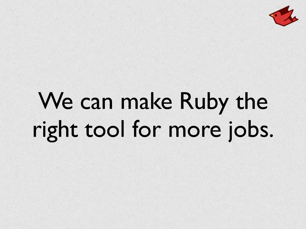 We can make Ruby the right tool for more jobs.