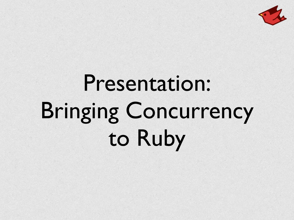 Presentation: Bringing Concurrency to Ruby
