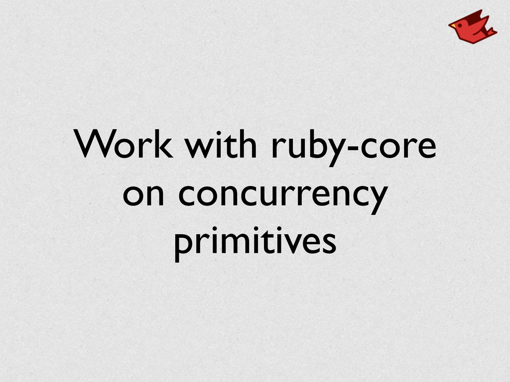 Work with ruby-core on concurrency primitives