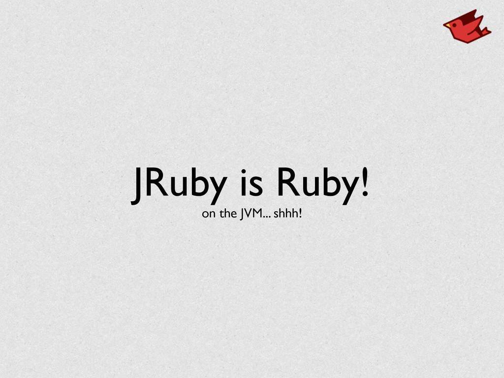 JRuby is Ruby! on the JVM... shhh!