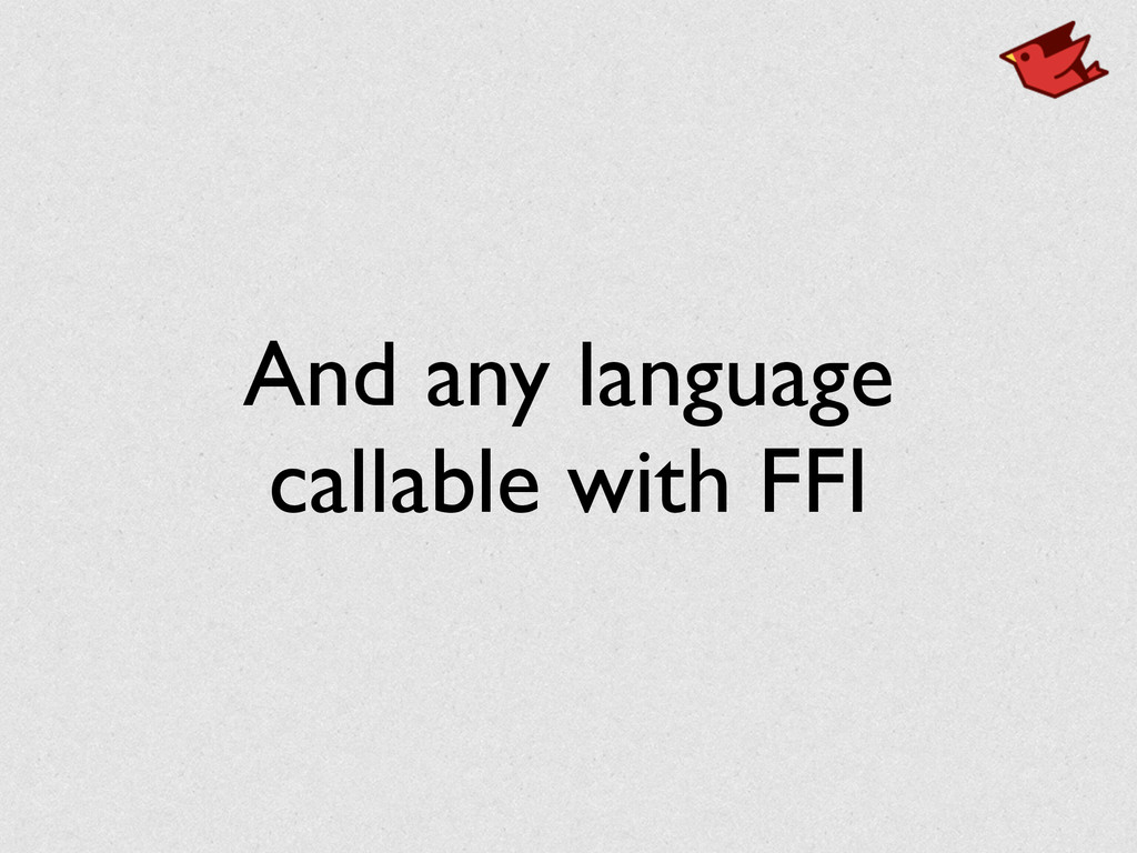 And any language callable with FFI