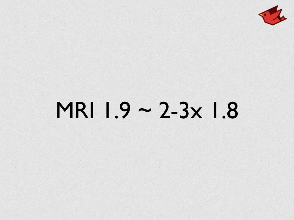 MRI 1.9 ~ 2-3x 1.8