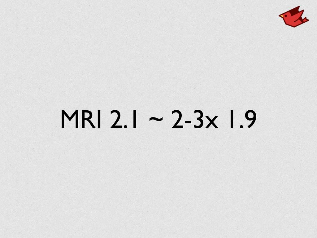 MRI 2.1 ~ 2-3x 1.9