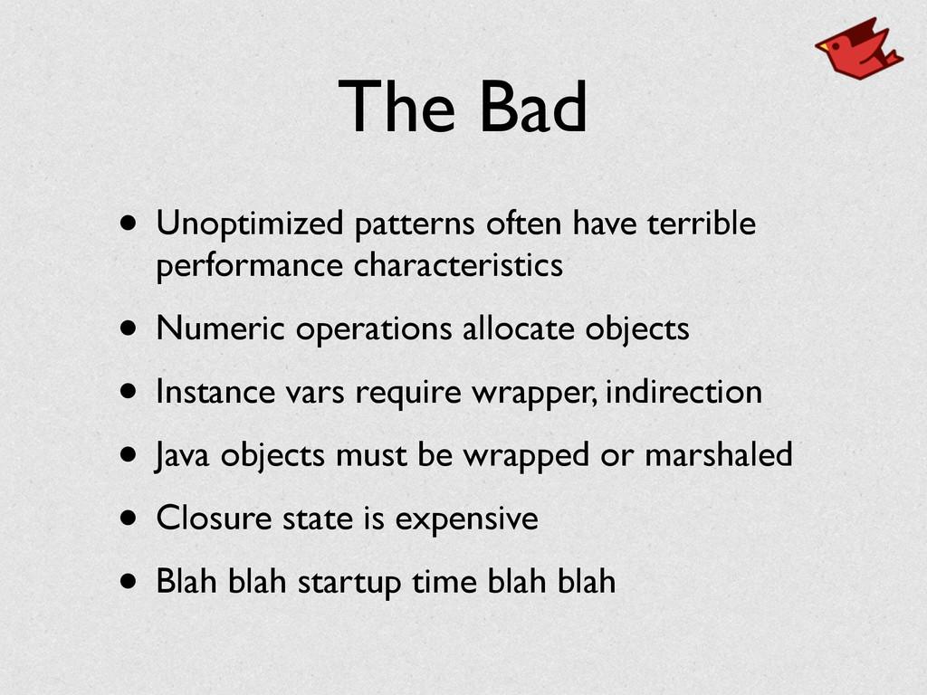 The Bad • Unoptimized patterns often have terri...
