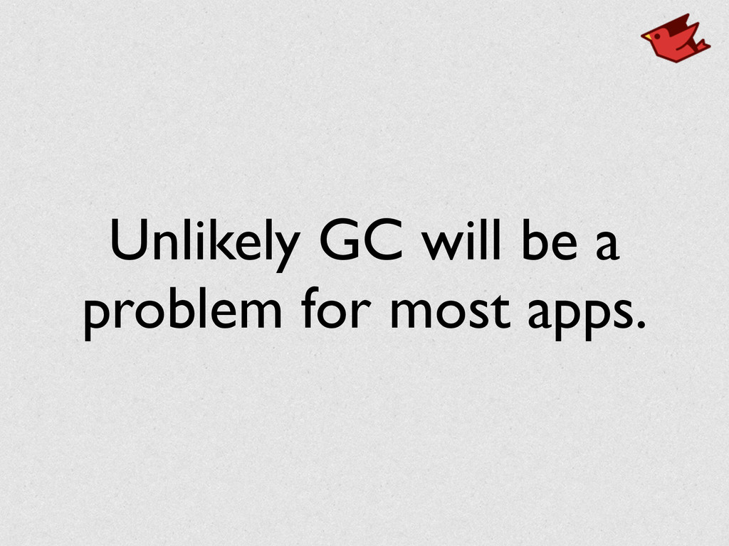 Unlikely GC will be a problem for most apps.