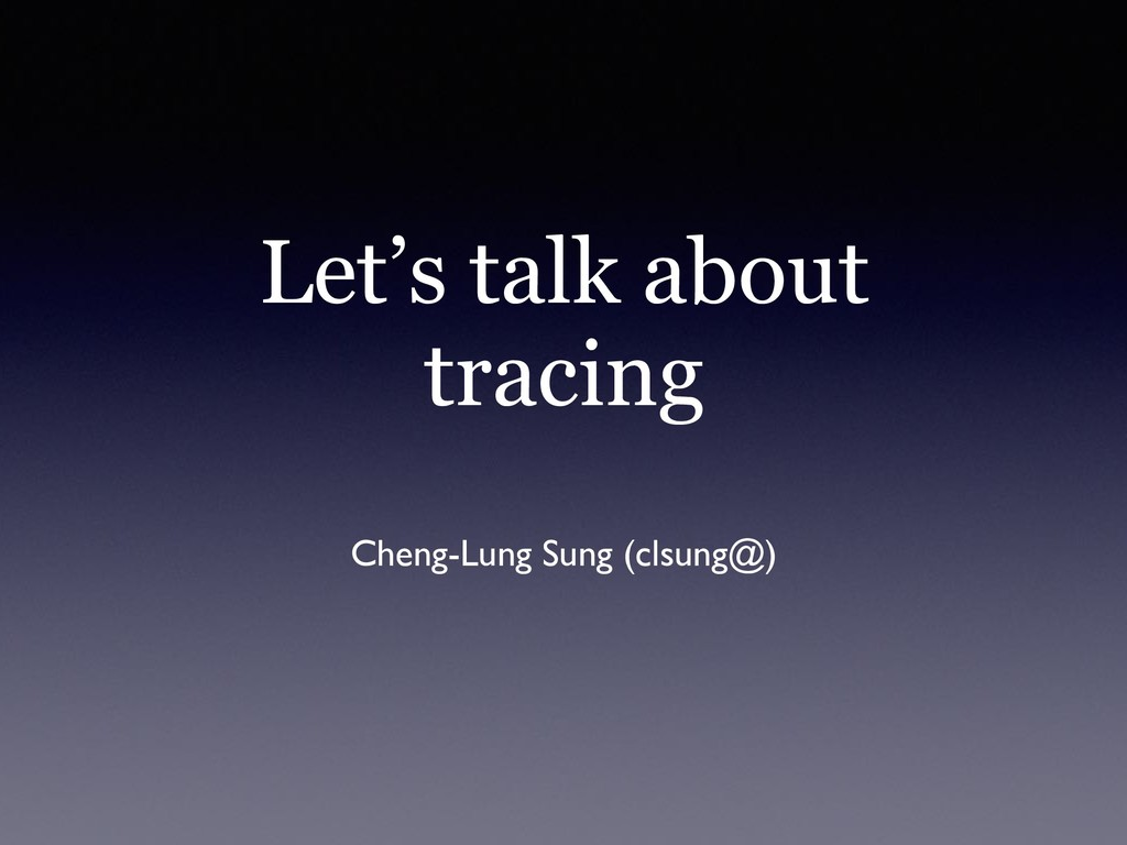 Let's talk about tracing Cheng-Lung Sung (clsun...