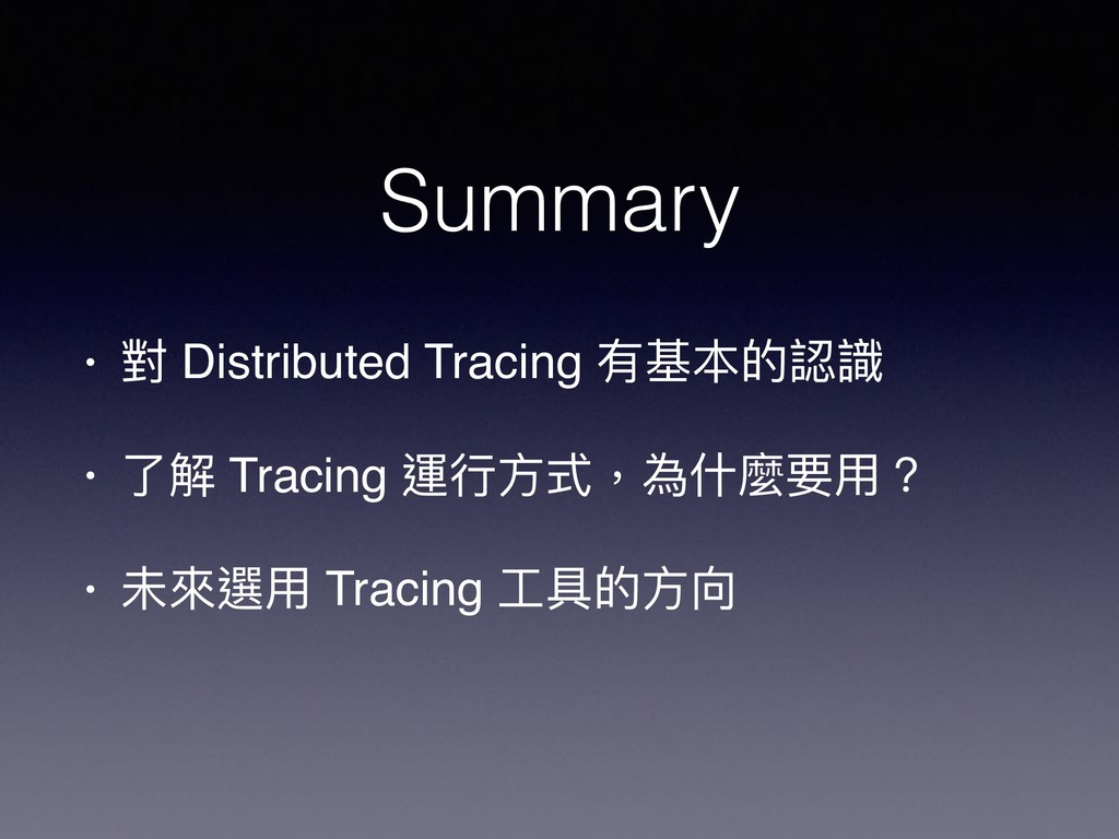 Summary • 對 Distributed Tracing 有基本的認識 • 了了解 Tr...
