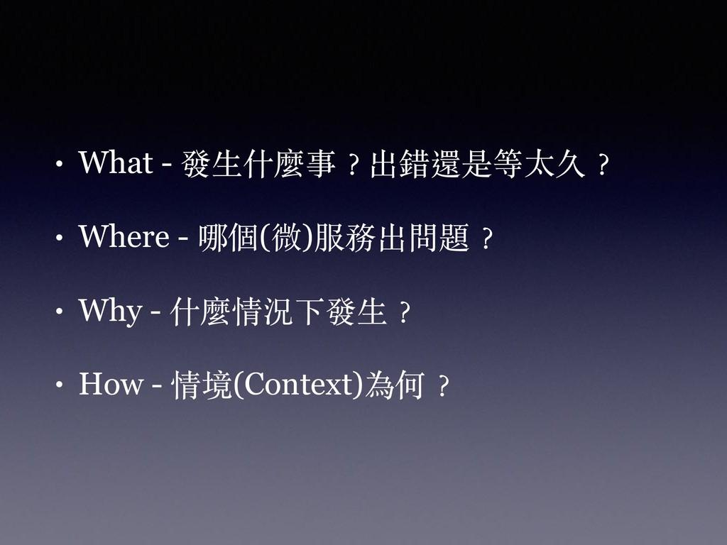 • What - 發⽣什麼事︖出錯還是等太久︖ • Where - 哪個(微)服務出問題︖ •...