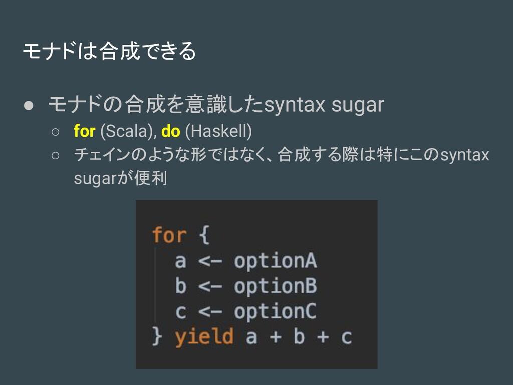 モナドは合成できる ● モナドの合成を意識したsyntax sugar ○ for (Scal...
