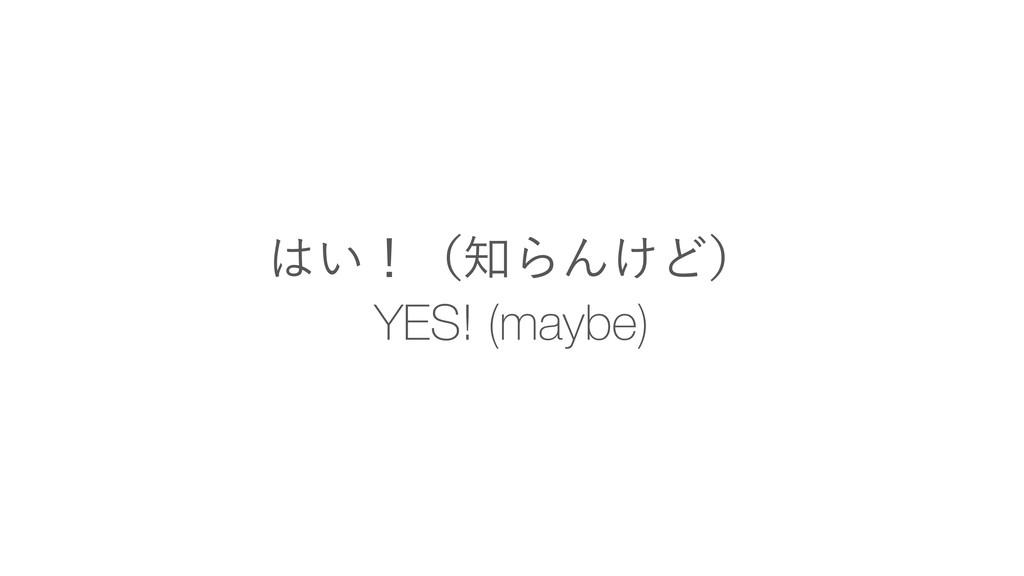 YES! (maybe) ͍ʂʢΒΜ͚Ͳʣ