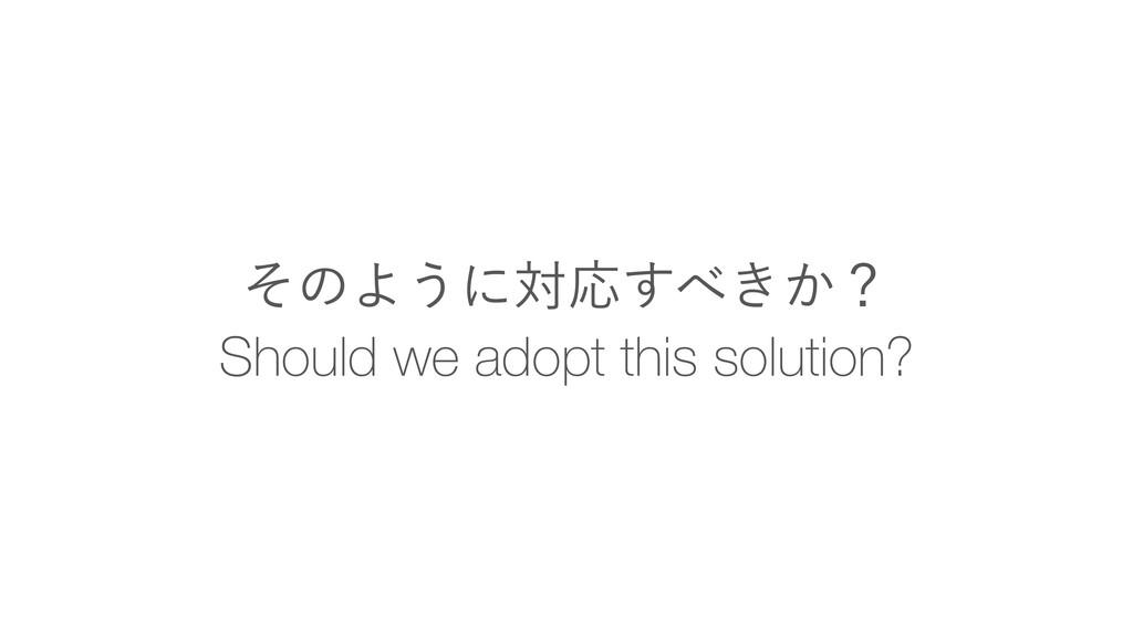 Should we adopt this solution? ͦͷΑ͏ʹରԠ͖͔͢ʁ