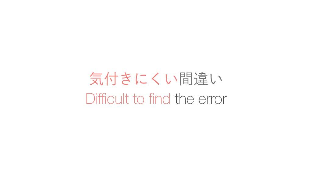 Difficult to find the error ؾ͖ʹ͍ؒ͘ҧ͍