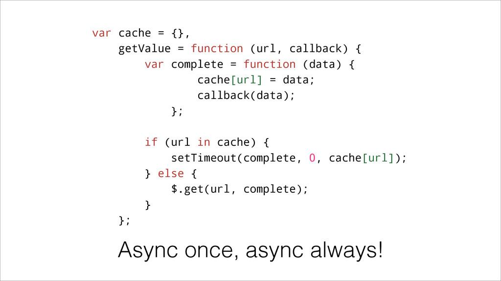 Async once, async always! var cache = {}, getVa...