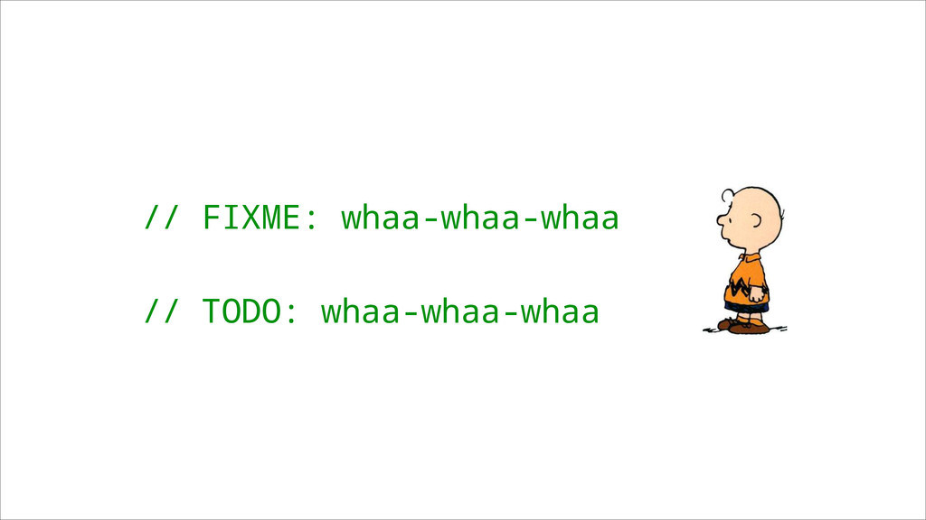 // FIXME: whaa-whaa-whaa ! // TODO: whaa-whaa-w...