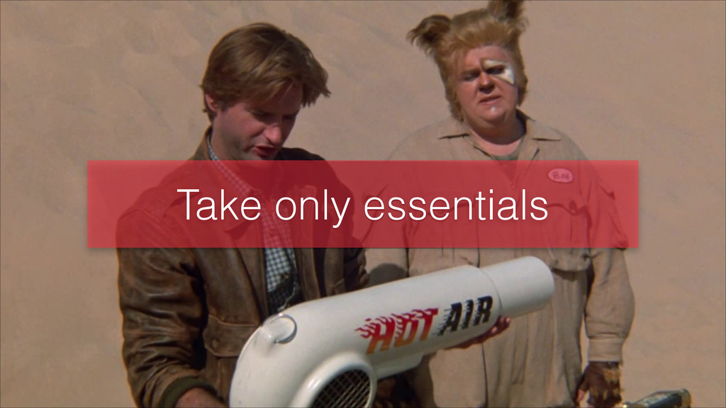 Take only essentials
