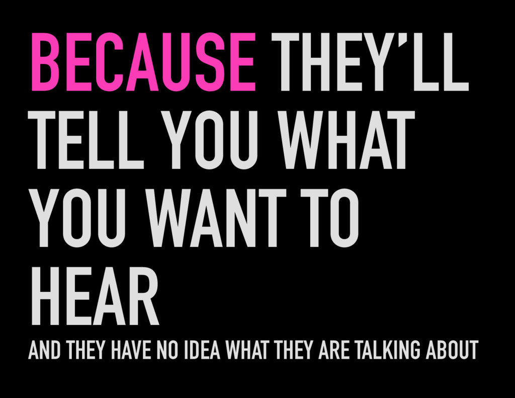 BECAUSE THEY'LL TELL YOU WHAT YOU WANT TO HEAR ...