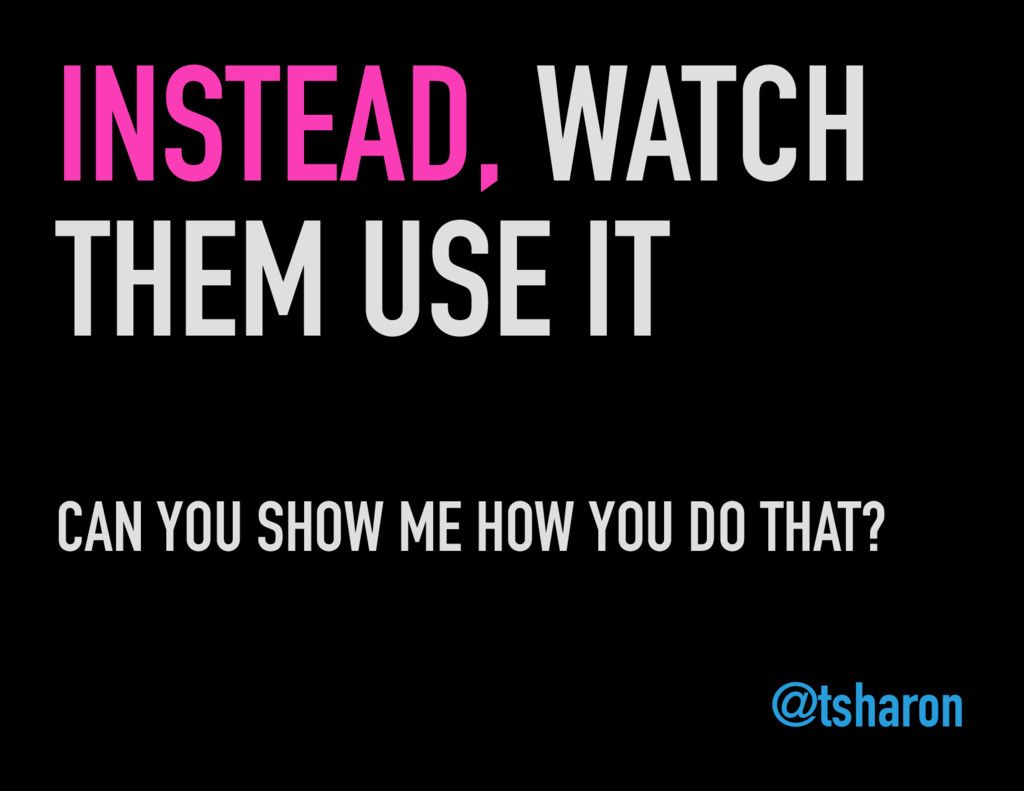 INSTEAD, WATCH THEM USE IT CAN YOU SHOW ME HOW ...