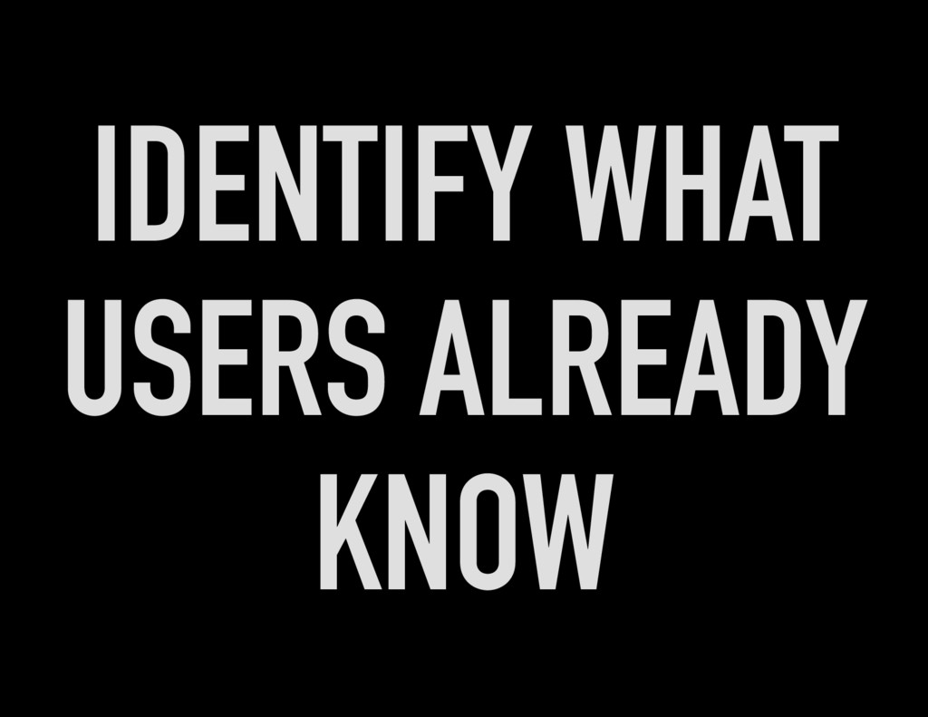 IDENTIFY WHAT USERS ALREADY KNOW
