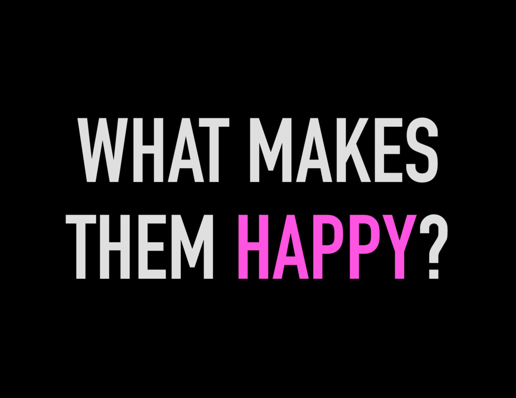 WHAT MAKES THEM HAPPY?