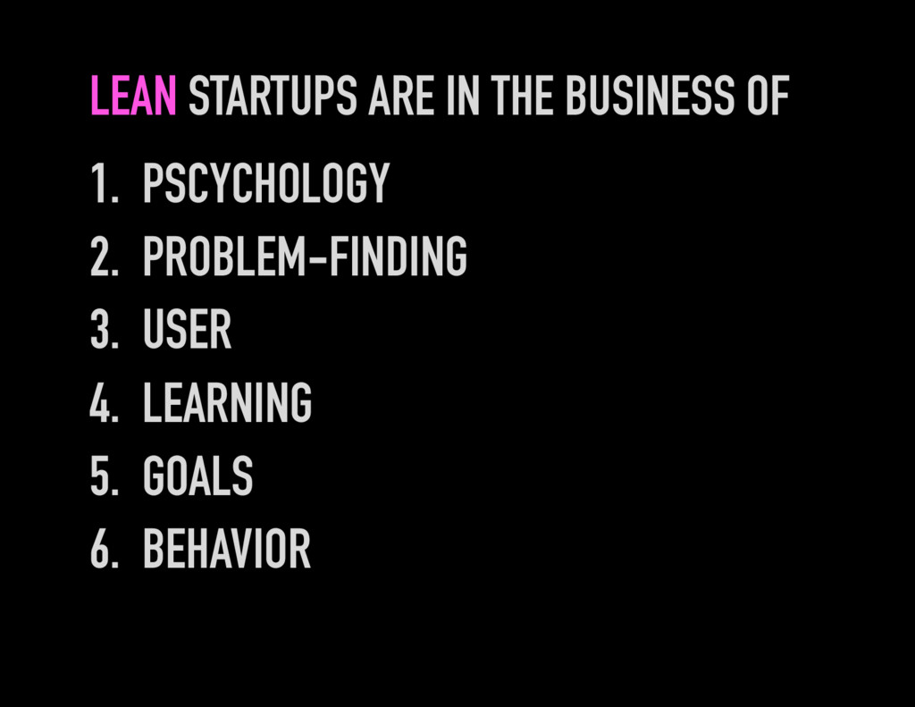 LEAN STARTUPS ARE IN THE BUSINESS OF 1. PSCYCH...