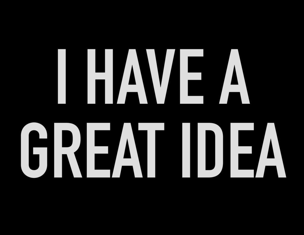 I HAVE A GREAT IDEA