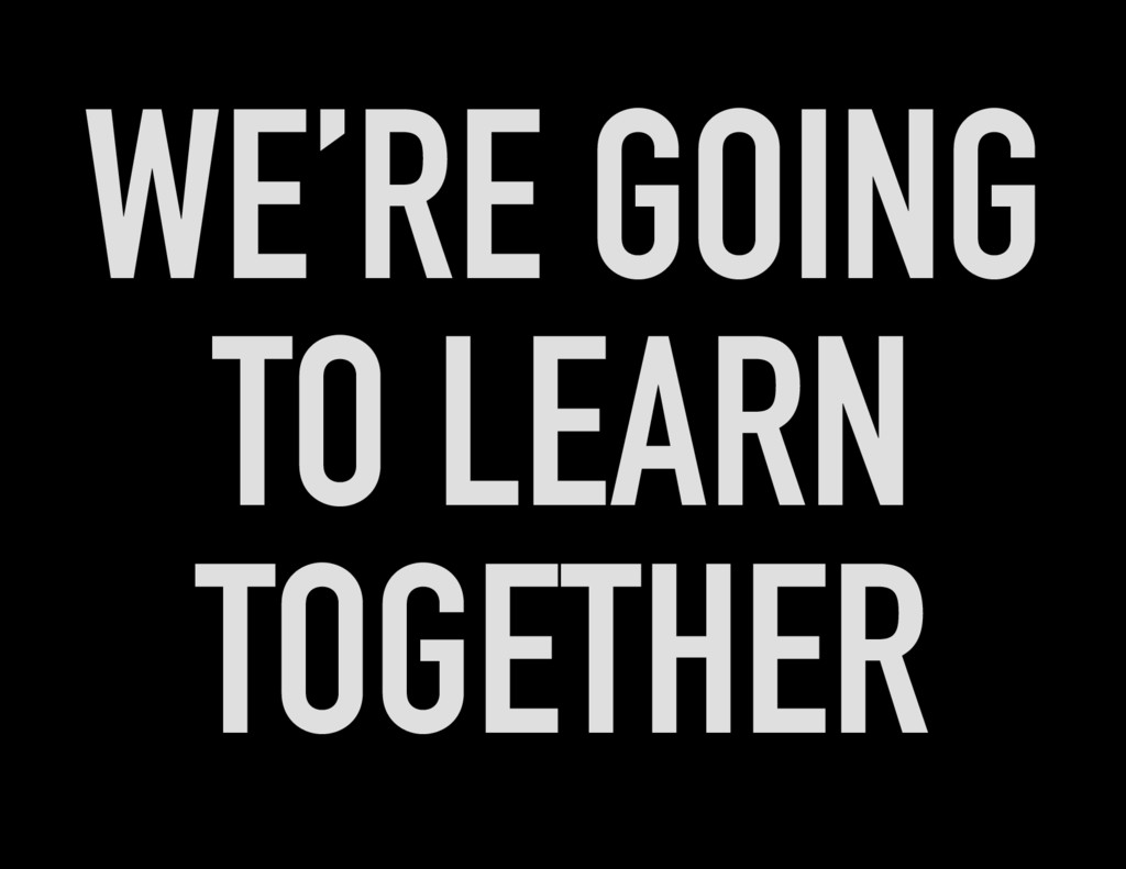 WE'RE GOING TO LEARN TOGETHER