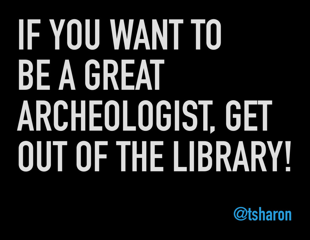 IF YOU WANT TO BE A GREAT ARCHEOLOGIST, GET OUT...