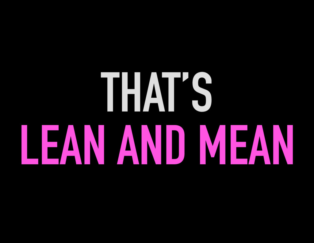 THAT'S LEAN AND MEAN