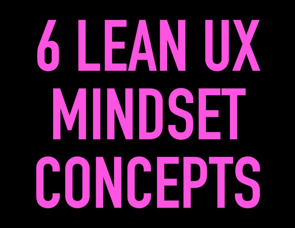 6 LEAN UX MINDSET CONCEPTS