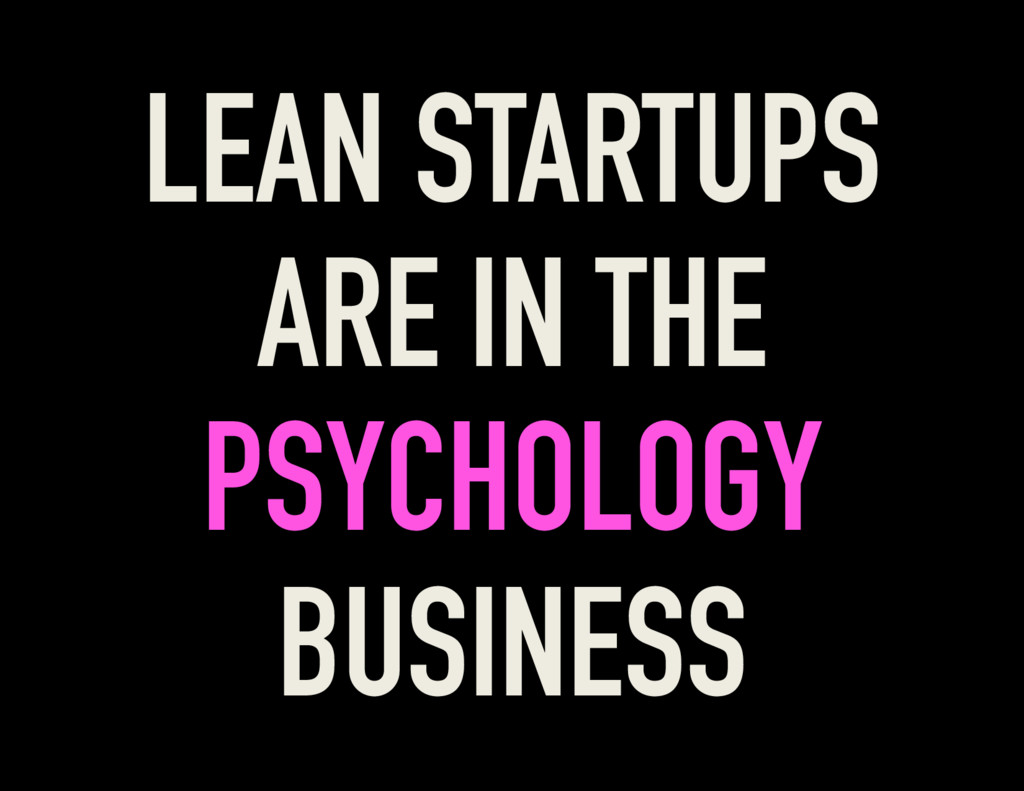 LEAN STARTUPS ARE IN THE PSYCHOLOGY BUSINESS