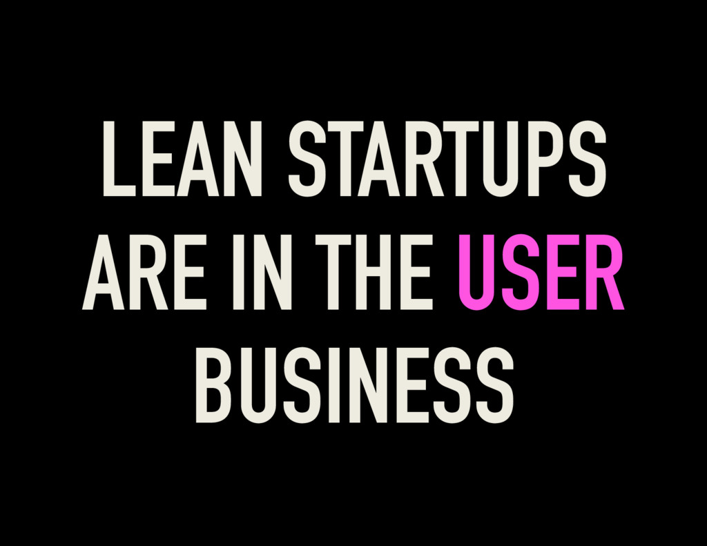 LEAN STARTUPS ARE IN THE USER BUSINESS
