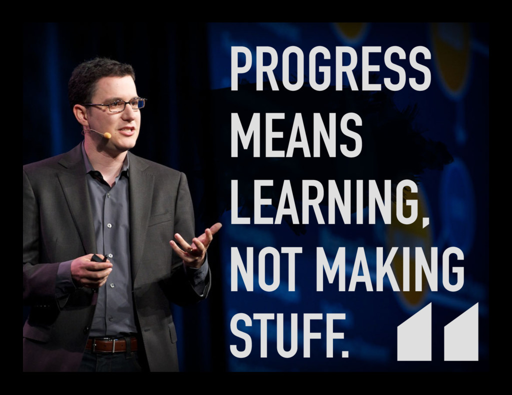 PROGRESS MEANS LEARNING, NOT MAKING STUFF.