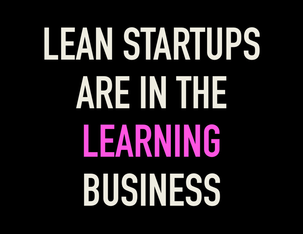 LEAN STARTUPS ARE IN THE LEARNING BUSINESS