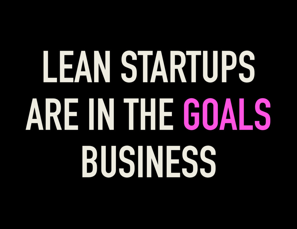 LEAN STARTUPS ARE IN THE GOALS BUSINESS